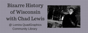 Bizarre History of Wisconsin with Chad Lewis @ Lomira QuadGraphics Community Library
